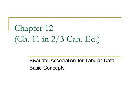 Chapter 12 (Ch. 11 in 2/3 Can. Ed.) Bivariate Association for Tabular Data: Basic Concepts.