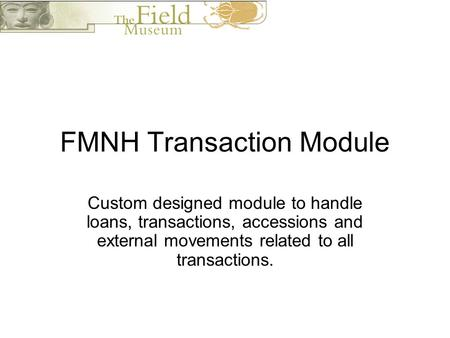 FMNH Transaction Module Custom designed module to handle loans, transactions, accessions and external movements related to all transactions.