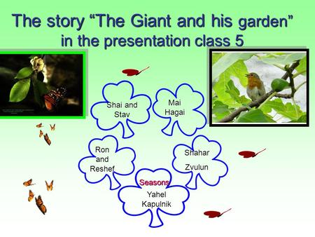 "The story ""The Giant and his garden"" in the presentation class 5 Mai Hagai Mai Hagai Shahar Zvulun Ron and Reshef Ron and Reshef Yahel Kapulnik Yahel."