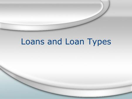Loans and Loan Types. Loans are used for many reasons Feed, seed and fertilizer purchases Machinery,livestock,and equipment purchases Land,building,and.