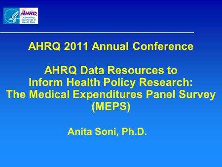 AHRQ 2011 Annual Conference AHRQ Data Resources to Inform Health Policy Research: The Medical Expenditures Panel Survey (MEPS) Anita Soni, Ph.D.