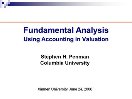 Fundamental Analysis Using Accounting in Valuation Stephen H. Penman Columbia University Xiamen University, June 24, 2006.