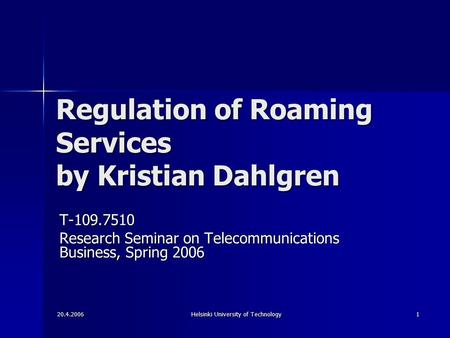 20.4.2006 Helsinki University of Technology 1 Regulation of Roaming Services by Kristian Dahlgren T-109.7510 Research Seminar on Telecommunications Business,