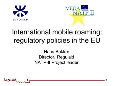 1 International mobile roaming: regulatory policies in the EU Hans Bakker Director, Regulaid NATP-II Project leader.
