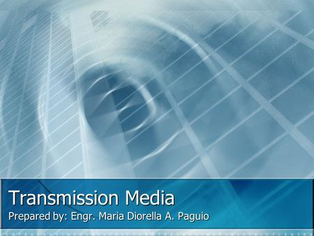 Transmission Media Prepared by: Engr. Maria Diorella A. Paguio.