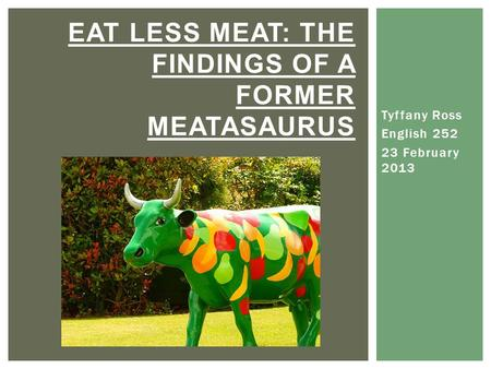 Tyffany Ross English 252 23 February 2013 EAT LESS MEAT: THE FINDINGS OF A FORMER MEATASAURUS.