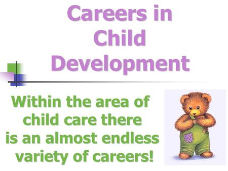 Careers in Child Development Within the area of child care there is an almost endless variety of careers! variety of careers!