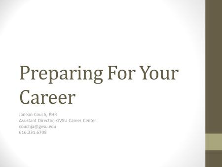 Preparing For Your Career Janean Couch, PHR Assistant Director, GVSU Career Center 616.331.6708.