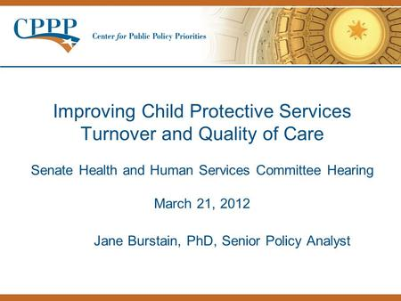 Improving Child Protective Services Turnover and Quality of Care Senate Health and Human Services Committee Hearing March 21, 2012 Jane Burstain, PhD,