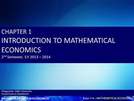 BACHELOR OF ARTS IN ECONOMICS Econ 114 – MATHEMATICAL ECONOMICS Pangasinan State University Social Science Department CHAPTER 1 INTRODUCTION TO MATHEMATICAL.
