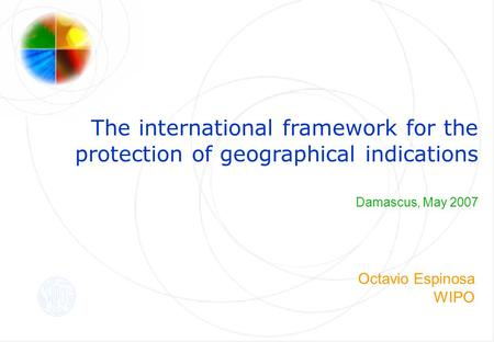 The international framework for the protection of geographical indications Damascus, May 2007 Octavio Espinosa WIPO.