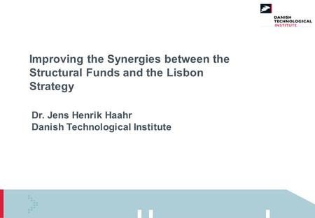 Improving the Synergies between the Structural Funds and the Lisbon Strategy Dr. Jens Henrik Haahr Danish Technological Institute.