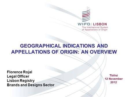 GEOGRAPHICAL INDICATIONS AND APPELLATIONS OF ORIGIN: AN OVERVIEW Florence Rojal Legal Officer Lisbon Registry Brands and Designs Sector Tbilisi 12 November.