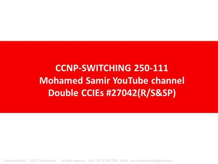 © 2011 Internetwork All rights reserved. Cell: +20 10 09517999   Samir CCNP-SWITCHING 250-111 Mohamed Samir YouTube.