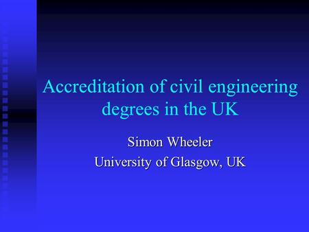 Accreditation of civil engineering degrees in the UK Simon Wheeler University of Glasgow, UK.