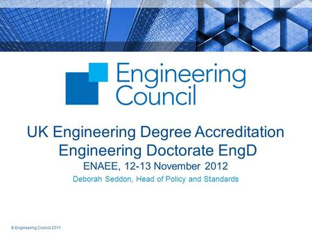 © Engineering Council 2011 UK Engineering Degree Accreditation Engineering Doctorate EngD ENAEE, 12-13 November 2012 Deborah Seddon, Head of Policy and.