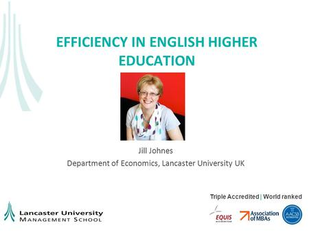 Triple Accredited | World ranked EFFICIENCY IN ENGLISH HIGHER EDUCATION Jill Johnes Department of Economics, Lancaster University UK.
