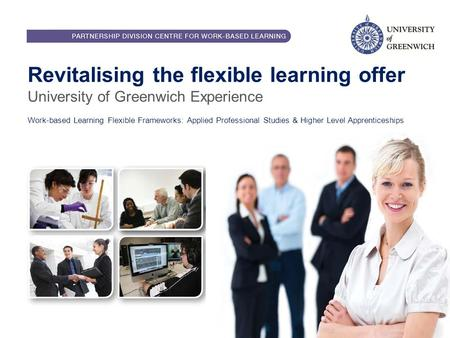 Revitalising the flexible learning offer University of Greenwich Experience Work-based Learning Flexible Frameworks: Applied Professional Studies & Higher.