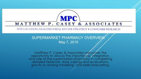 Matthew P. Casey & Associates welcomes the opportunity to discuss the importance, integration, and role of the supermarket pharmacy in completing detailed.