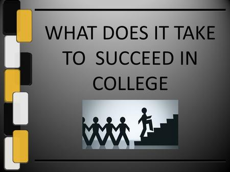 WHAT DOES IT TAKE TO SUCCEED IN COLLEGE. If You Know What It Takes to Succeed in College…… You can support your son or daughter to do what it takes to.
