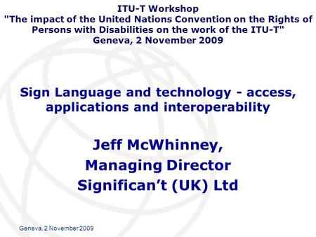 International Telecommunication Union Geneva, 2 November 2009 Sign Language and technology - access, applications and interoperability Jeff McWhinney,