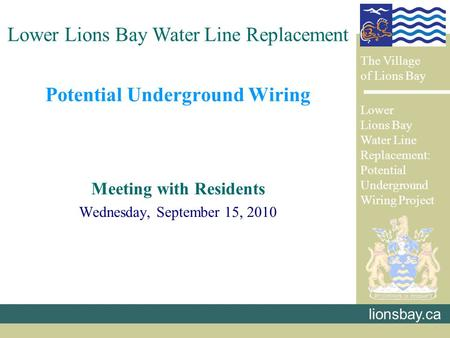 Potential Underground Wiring Meeting with Residents Wednesday, September 15, 2010 lionsbay.ca Lower Lions Bay Water Line Replacement The Village of Lions.