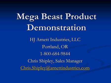 Mega Beast Product Demonstration HJ Arnett Industries, LLC Portland, OR 1-800-684-9844 Chris Shipley, Sales Manager