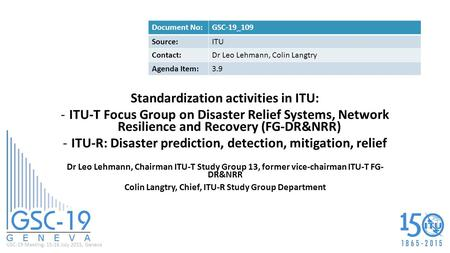 GSC-19 Meeting, 15-16 July 2015, Geneva Standardization activities in ITU: -ITU-T Focus Group on Disaster Relief Systems, Network Resilience and Recovery.