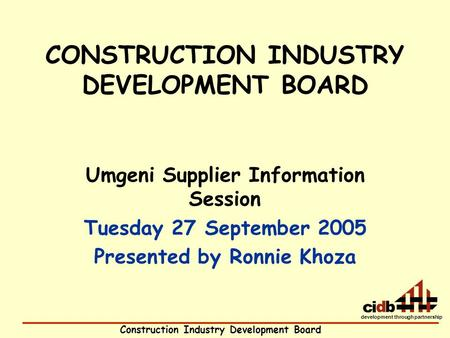Construction Industry Development Board development through partnership CONSTRUCTION INDUSTRY DEVELOPMENT BOARD Umgeni Supplier Information Session Tuesday.