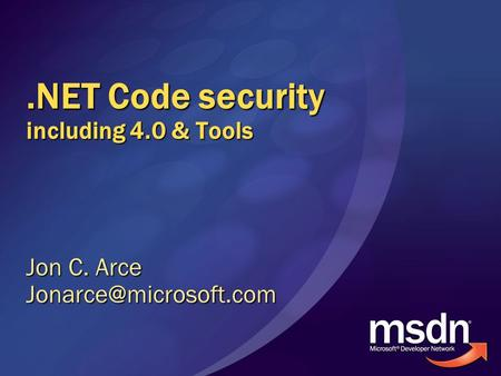 .NET Code security including 4.0 & Tools Jon C. Arce