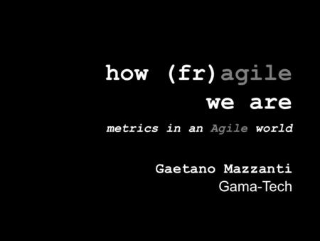 How (fr)agile we are metrics in an Agile world Gaetano Mazzanti Gama-Tech.