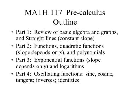 MATH 117 Pre-calculus Outline Part 1: Review of basic algebra and graphs, and Straight lines (constant slope) Part 2: Functions, quadratic functions (slope.