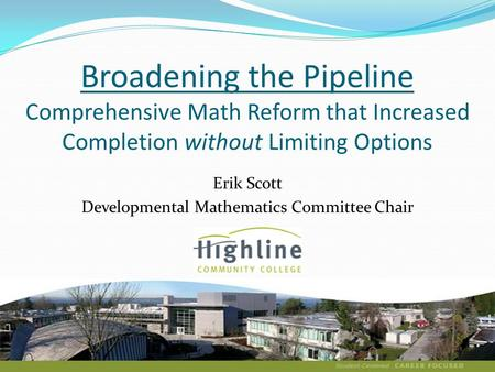 Broadening the Pipeline Comprehensive Math Reform that Increased Completion without Limiting Options Erik Scott Developmental Mathematics Committee Chair.