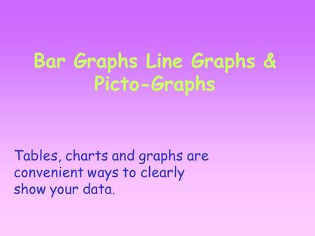 Bar Graphs Line Graphs & Picto-Graphs Tables, charts and graphs are convenient ways to clearly show your data.