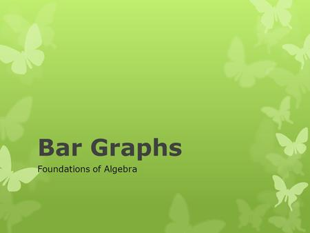 Bar Graphs Foundations of Algebra. What is a Bar Graph??  A Bar Graph uses rectangular bars or objects to represent data. They can be used to compare.