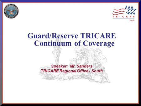As of 8/17/2015 1 Guard/Reserve TRICARE Continuum of Coverage Speaker: Mr. Sanders TRICARE Regional Office - South.