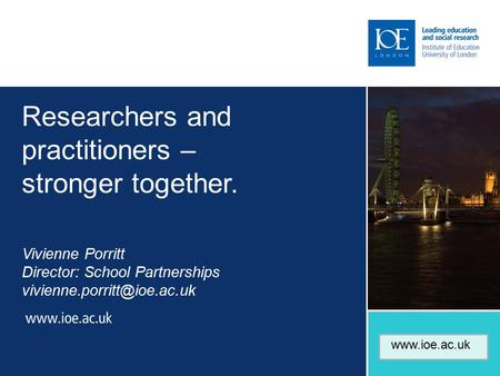 Researchers and practitioners – stronger together. Vivienne Porritt Director: School Partnerships