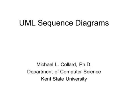 UML Sequence Diagrams Michael L. Collard, Ph.D. Department of Computer Science Kent State University.