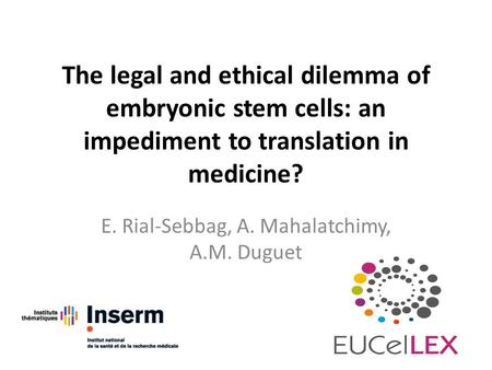The legal and ethical dilemma of embryonic stem cells: an impediment to translation in medicine? E. Rial-Sebbag, A. Mahalatchimy, A.M. Duguet.