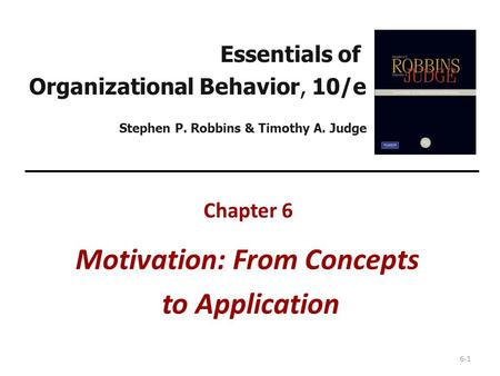 6-1 Essentials of Organizational Behavior, 10/e Stephen P. Robbins & Timothy A. Judge Chapter 6 Motivation: From Concepts to Application.