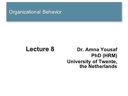 Organizational Behavior Lecture 8 Dr. Amna Yousaf PhD (HRM) University of Twente, the Netherlands.