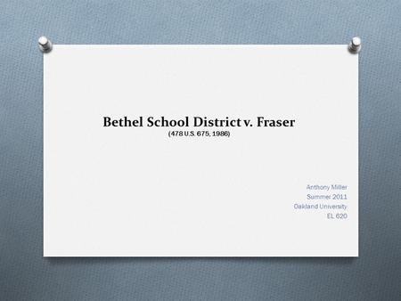 Bethel School District v. Fraser (478 U.S. 675, 1986) Anthony Miller Summer 2011 Oakland University EL 620.