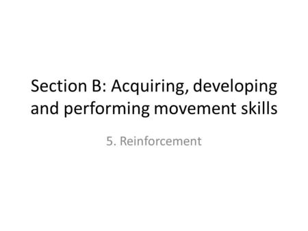 Section B: Acquiring, developing and performing movement skills 5. Reinforcement.