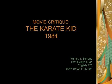 MOVIE CRITIQUE: THE KARATE KID 1984 Yamira I. Serrano Prof.Evelyn Lugo English 126 M/W 10:00-11:30 am.