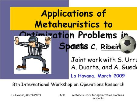 Metaheuristics for optimization problems in sports La Havana, March 2009 1/91 Celso C. Ribeiro Joint work with S. Urrutia, A. Duarte, and A. Guedes 8th.