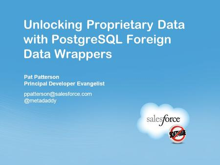 Sfdc_ppt_corp_template_01_01_2012.ppt Unlocking Proprietary Data with PostgreSQL Foreign Data Wrappers Pat Patterson Principal Developer Evangelist