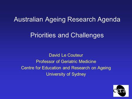Australian Ageing Research Agenda Priorities and Challenges David Le Couteur Professor of Geriatric Medicine Centre for Education and Research on Ageing.