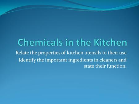 Relate the properties of kitchen utensils to their use Identify the important ingredients in cleaners and state their function.