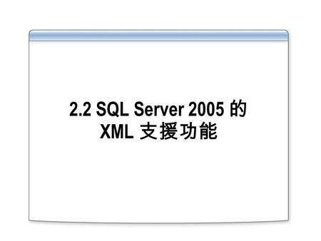 2.2 SQL Server 2005 的 XML 支援功能. Overview XML Enhancements in SQL Server 2005 The xml Data Type Using XQuery.