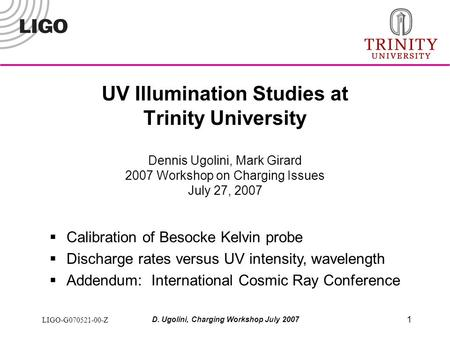 LIGO-G070521-00-Z D. Ugolini, Charging Workshop July 2007 1 UV Illumination Studies at Trinity University Dennis Ugolini, Mark Girard 2007 Workshop on.